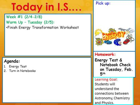 Pick up: Agenda: 1.Energy Test 2.Turn in Notebooks Week #1 (2/4-2/8) Warm Up – Tuesday (2/5): Finish Energy Transformation Worksheet Learning Goal: Students.