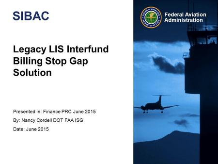Presented in: Finance PRC June 2015 By: Nancy Cordell DOT FAA ISG Date: June 2015 Federal Aviation Administration Legacy LIS Interfund Billing Stop Gap.