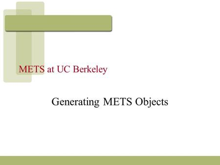 METS at UC Berkeley Generating METS Objects. Background Kinds of materials: –primarily imaged content & tei encoded content archival materials: manuscripts.