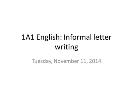 1A1 English: Informal letter writing Tuesday, November 11, 2014.