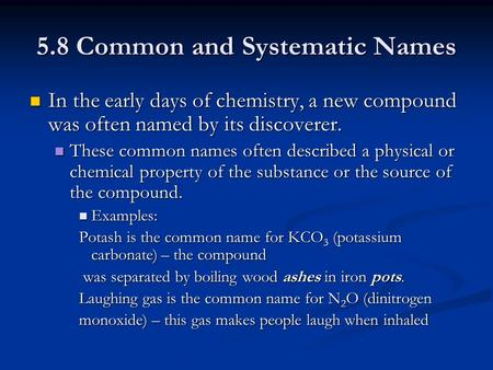 5.8 Common and Systematic Names In the early days of chemistry, a new compound was often named by its discoverer. In the early days of chemistry, a new.
