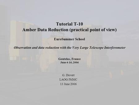 Tutorial T-10 Amber Data Reduction (practical point of view) EuroSummer School Observation and data reduction with the Very Large Telescope Interferometer.