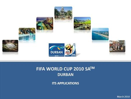 March 2010 FIFA WORLD CUP 2010 SA TM DURBAN ITS APPLICATIONS March 2010.