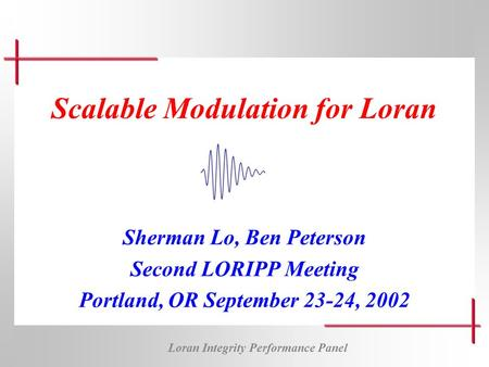 Loran Integrity Performance Panel Scalable Modulation for Loran Sherman Lo, Ben Peterson Second LORIPP Meeting Portland, OR September 23-24, 2002.