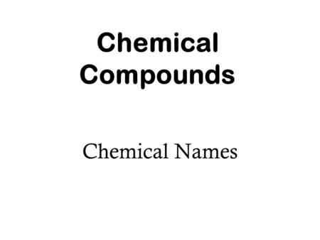 Chemical Compounds Chemical Names. Naming of Cations Name of the element + the word ion Examples: Na + - Mg 2+ - Al 3+ - Sodium ion Magnesium ion Aluminum.