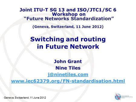 Geneva, Switzerland, 11 June 2012 Switching and routing in Future Network John Grant Nine Tiles