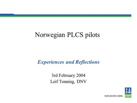 Norwegian PLCS pilots Experiences and Reflections 3rd February 2004 Leif Tonning, DNV.