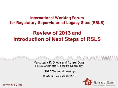 Www.nrpa.no International Working Forum for Regulatory Supervision of Legacy Sites (RSLS) Review of 2013 and Introduction of Next Steps of RSLS Malgorzata.