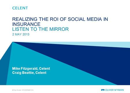 © Oliver Wyman | NYC-OCR02301-018 REALIZING THE ROI OF SOCIAL MEDIA IN INSURANCE LISTEN TO THE MIRROR 2 MAY 2013 Mike Fitzgerald, Celent Craig Beattie,