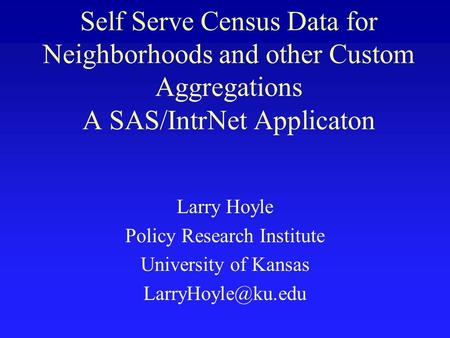 Self Serve Census Data for Neighborhoods and other Custom Aggregations A SAS/IntrNet Applicaton Larry Hoyle Policy Research Institute University of Kansas.
