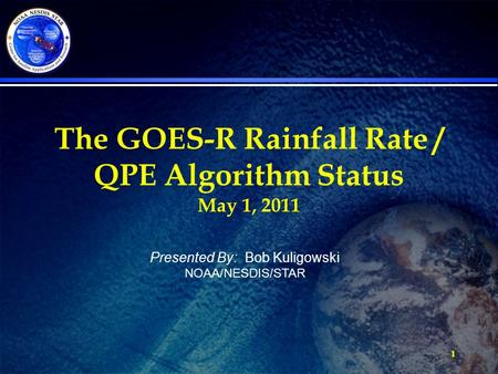 1 The GOES-R Rainfall Rate / QPE Algorithm Status May 1, 2011 Presented By: Bob Kuligowski NOAA/NESDIS/STAR.