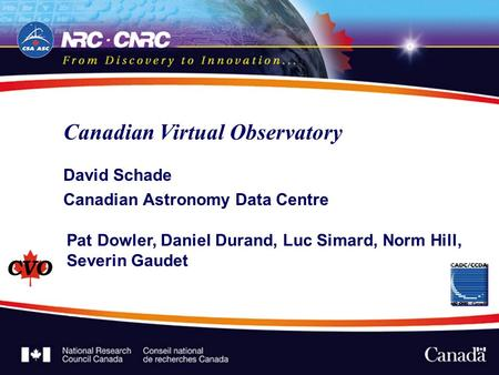 Canadian Virtual Observatory David Schade Canadian Astronomy Data Centre Pat Dowler, Daniel Durand, Luc Simard, Norm Hill, Severin Gaudet.