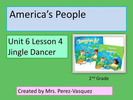 America's People Unit 6 Lesson 4 Jingle Dancer Created by Mrs. Perez-Vasquez 2 nd Grade.