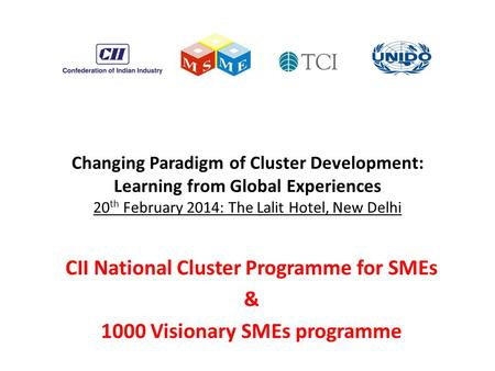 Changing Paradigm of Cluster Development: Learning from Global Experiences 20 th February 2014: The Lalit Hotel, New Delhi CII National Cluster Programme.