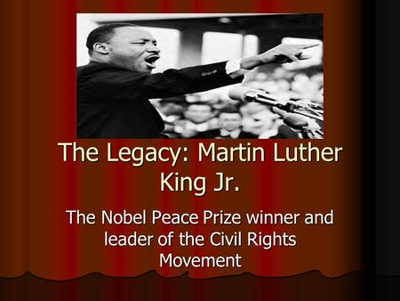 The Legacy: Martin Luther King Jr. The Nobel Peace Prize winner and leader of the Civil Rights Movement.