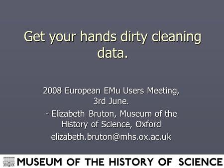 Get your hands dirty cleaning data. 2008 European EMu Users Meeting, 3rd June. - Elizabeth Bruton, Museum of the History of Science, Oxford