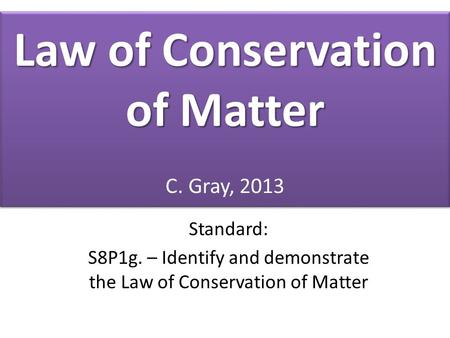 Law of Conservation of Matter Law of Conservation of Matter C. Gray, 2013 Standard: S8P1g. – Identify and demonstrate the Law of Conservation of Matter.