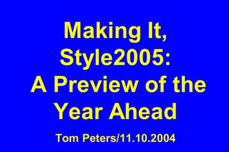 Making It, Style2005: A Preview of the Year Ahead Tom Peters/11.10.2004.