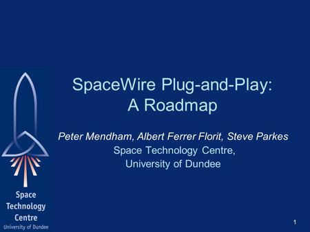 SpaceWire Plug-and-Play: A Roadmap Peter Mendham, Albert Ferrer Florit, Steve Parkes Space Technology Centre, University of Dundee 1.