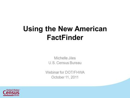 Using the New American FactFinder Michelle Jiles U.S. Census Bureau Webinar for DOT/FHWA October 11, 2011.