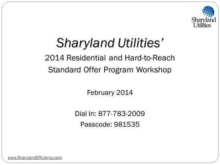 Www.SharylandEfficiency.com Sharyland Utilities' 2014 Residential and Hard-to-Reach Standard Offer Program Workshop February 2014 Dial In: 877-783-2009.