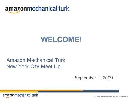 © 2009 Amazon.com, Inc. or its Affiliates. Amazon Mechanical Turk New York City Meet Up September 1, 2009 WELCOME!