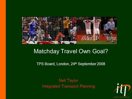 Matchday Travel Own Goal? TPS Board, London, 24 th September 2008 Neil Taylor Integrated Transport Planning.