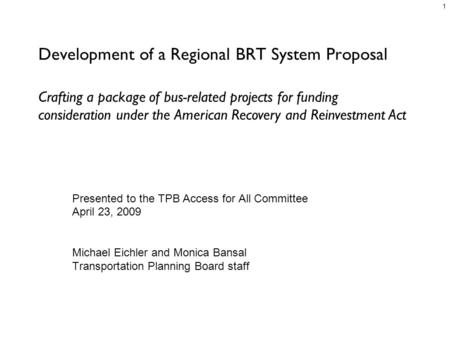 1 Development of a Regional BRT System Proposal Presented to the TPB Access for All Committee April 23, 2009 Michael Eichler and Monica Bansal Transportation.