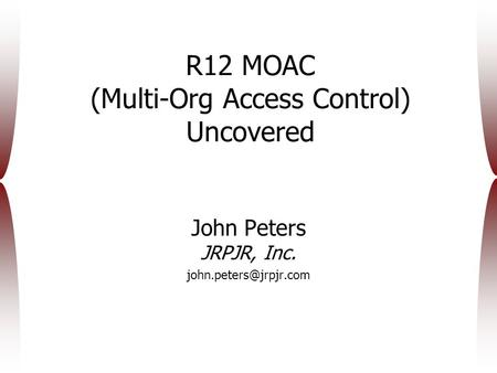 R12 MOAC (Multi-Org Access Control) Uncovered John Peters JRPJR, Inc.