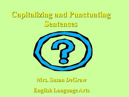 Capitalizing and Punctuating Sentences Mrs. Susan DeGraw English Language Arts.