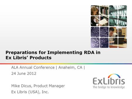 1 Preparations for Implementing RDA in Ex Libris' Products ALA Annual Conference | Anaheim, CA | 24 June 2012 Mike Dicus, Product Manager Ex Libris (USA),