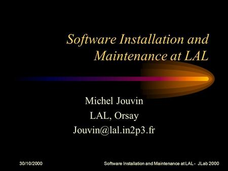 30/10/2000 Software Installation and Maintenance at LAL - JLab 2000 Software Installation and Maintenance at LAL Michel Jouvin LAL, Orsay