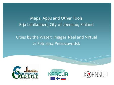 Maps, Apps and Other Tools Erja Lehikoinen, City of Joensuu, Finland Cities by the Water: Images Real and Virtual 21 Feb 2014 Petrozavodsk.
