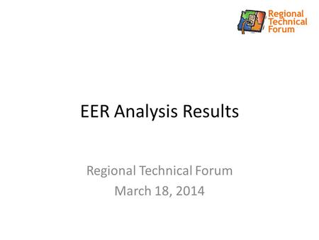 EER Analysis Results Regional Technical Forum March 18, 2014.
