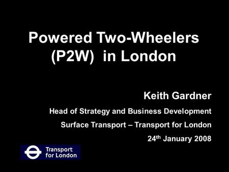 Keith Gardner Head of Strategy and Business Development Surface Transport – Transport for London 24 th January 2008 Powered Two-Wheelers (P2W) in London.