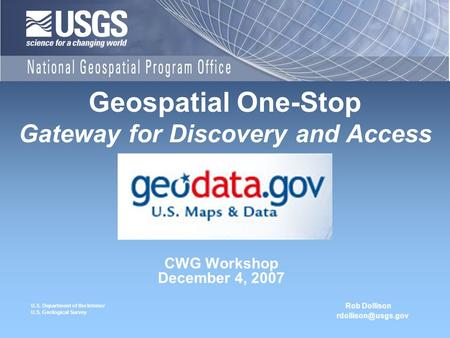 U.S. Department of the Interior U.S. Geological Survey CWG Workshop December 4, 2007 Geospatial One-Stop Gateway for Discovery and Access Rob Dollison.