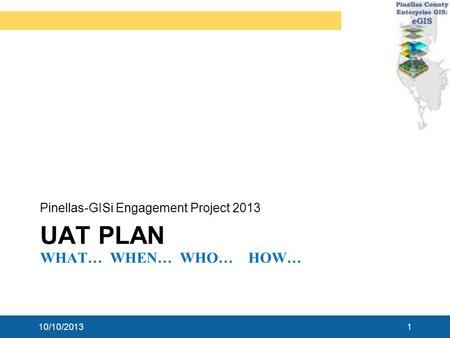 UAT PLAN WHAT… WHEN… WHO… HOW… Pinellas-GISi Engagement Project 2013 10/10/20131.