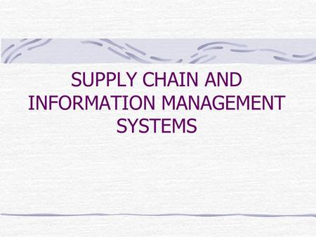 SUPPLY CHAIN AND INFORMATION MANAGEMENT SYSTEMS. IMPORTANCE OF INFORMATION MANAGEMENT The development of radically new information and communication technologies.