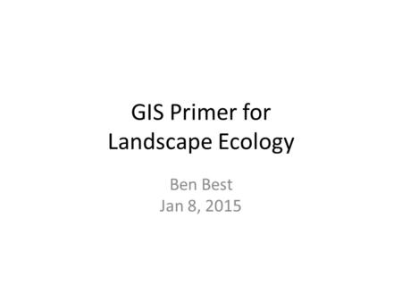 GIS Primer for Landscape Ecology Ben Best Jan 8, 2015.