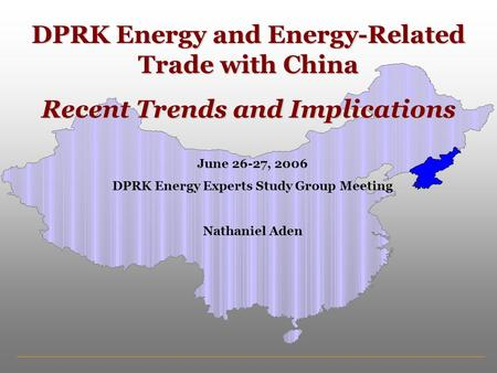 DPRK Energy and Energy-Related Trade with China Recent Trends and Implications June 26-27, 2006 DPRK Energy Experts Study Group Meeting Nathaniel Aden.