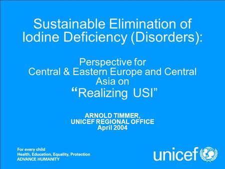 "Sustainable Elimination of Iodine Deficiency (Disorders): Perspective for Central & Eastern Europe and Central Asia on "" Realizing USI"" ARNOLD TIMMER,"