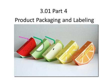 3.01 Part 4 Product Packaging and Labeling. Product Packaging Why are products packaged? Protect the product From damage and theft Sell the product Communicate.