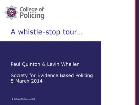A whistle-stop tour… © College of Policing Limited Paul Quinton & Levin Wheller Society for Evidence Based Policing 5 March 2014.