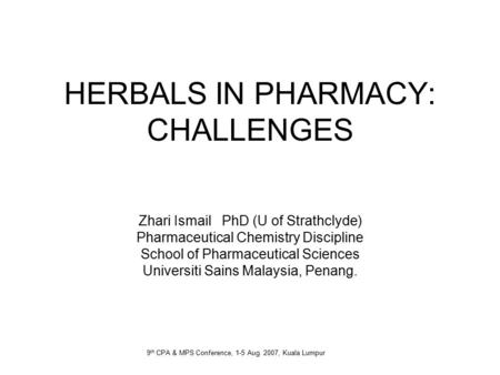 HERBALS IN PHARMACY: CHALLENGES Zhari Ismail PhD (U of Strathclyde) Pharmaceutical Chemistry Discipline School of Pharmaceutical Sciences Universiti Sains.