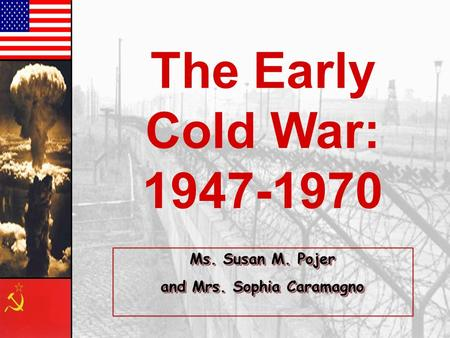 The Early Cold War: 1947-1970 Ms. Susan M. Pojer and Mrs. Sophia Caramagno Ms. Susan M. Pojer and Mrs. Sophia Caramagno.