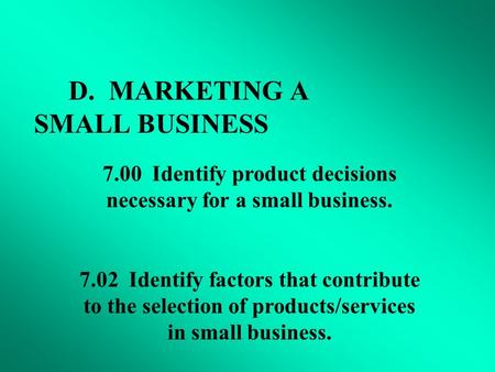 D. MARKETING A SMALL BUSINESS 7.00 Identify product decisions necessary for a small business. 7.02 Identify factors that contribute to the selection of.