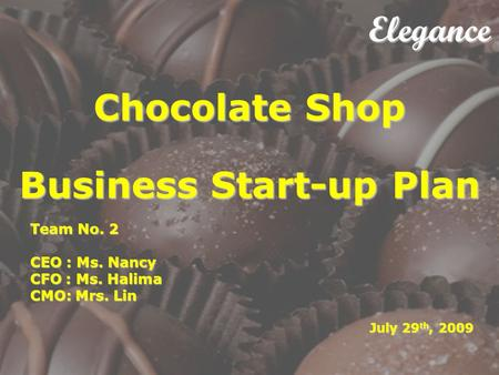 Elegance Chocolate Shop Business Start-up Plan Elegance Chocolate Shop Business Start-up Plan Team No. 2 CEO : Ms. Nancy CFO : Ms. Halima CMO: Mrs. Lin.