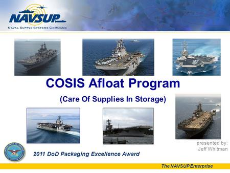 The NAVSUP Enterprise presented by: Jeff Whitman COSIS Afloat Program (Care Of Supplies In Storage) 2011 DoD Packaging Excellence Award.
