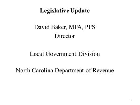 Legislative Update David Baker, MPA, PPS Director Local Government Division North Carolina Department of Revenue 1.