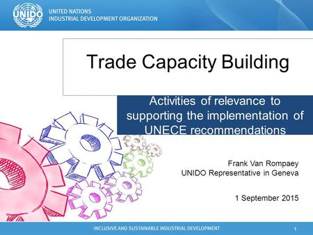 Trade Capacity Building 1 1 September 2015 Frank Van Rompaey UNIDO Representative in Geneva Activities of relevance to supporting the implementation of.